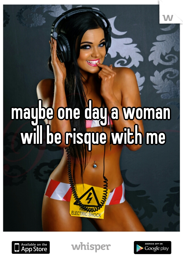 maybe one day a woman will be risque with me