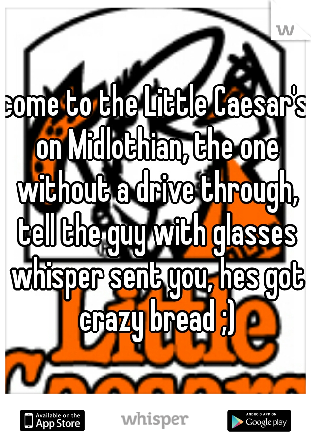 come to the Little Caesar's on Midlothian, the one without a drive through, tell the guy with glasses whisper sent you, hes got crazy bread ;)