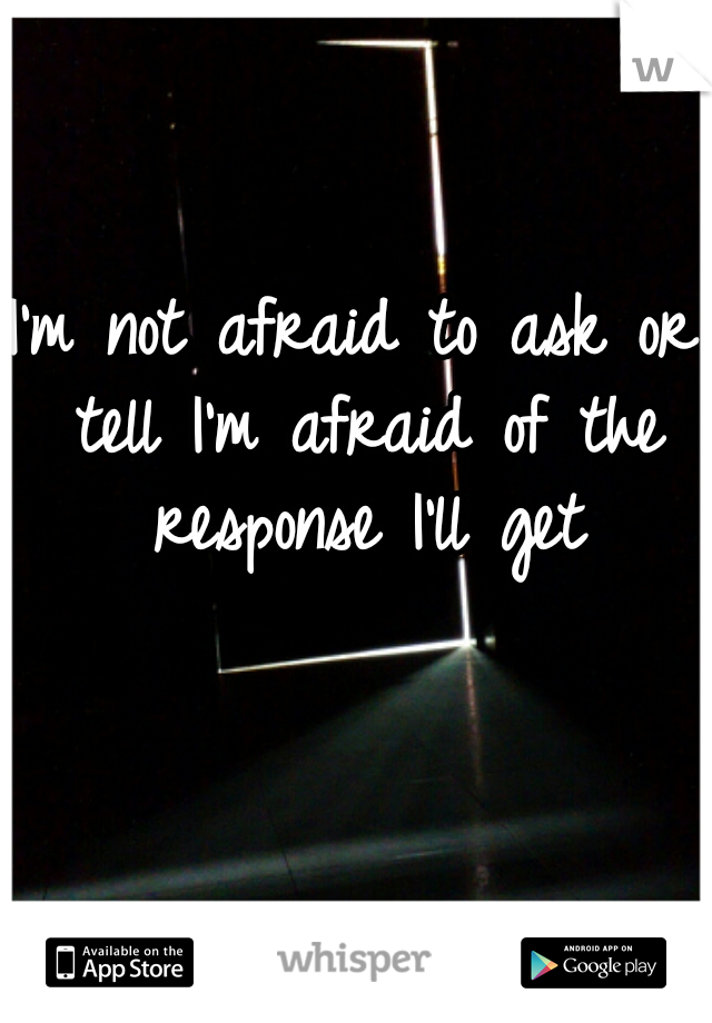 I'm not afraid to ask or tell I'm afraid of the response I'll get
