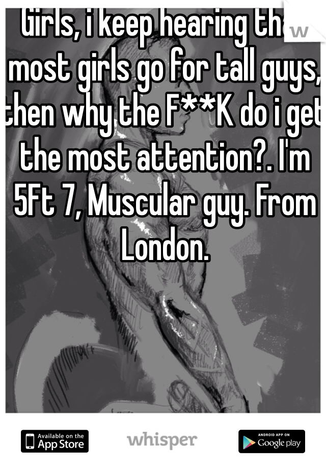 Girls, i keep hearing that most girls go for tall guys, then why the F**K do i get the most attention?. I'm 5Ft 7, Muscular guy. From London.