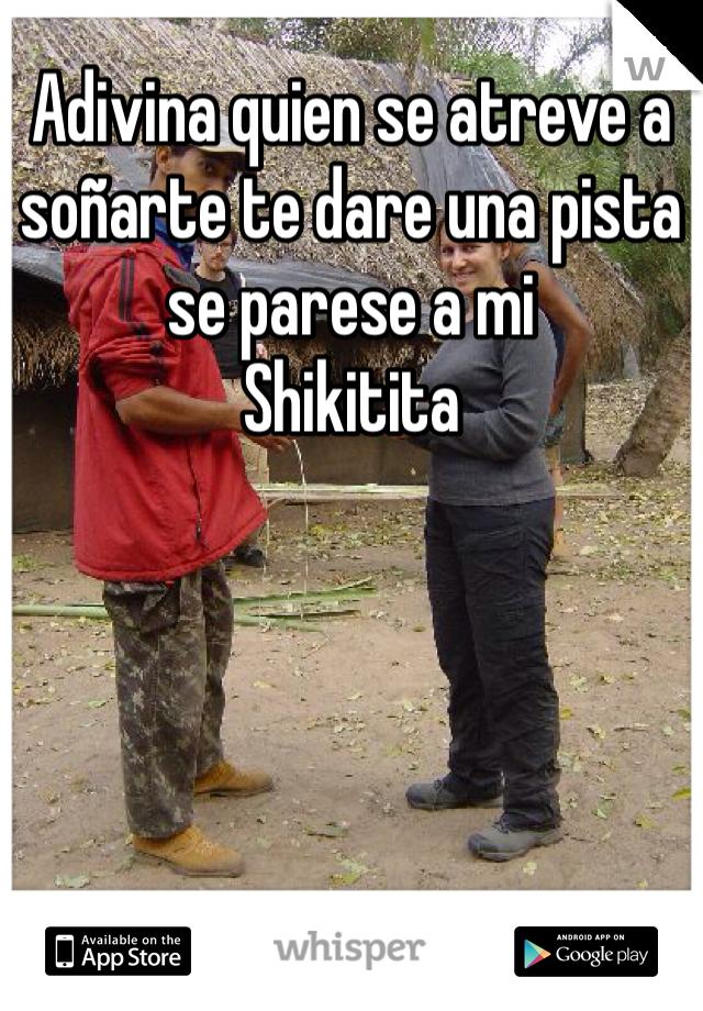 Adivina quien se atreve a soñarte te dare una pista se parese a mi  Shikitita