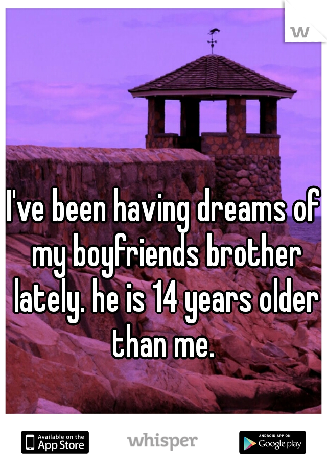 I've been having dreams of my boyfriends brother lately. he is 14 years older than me.
