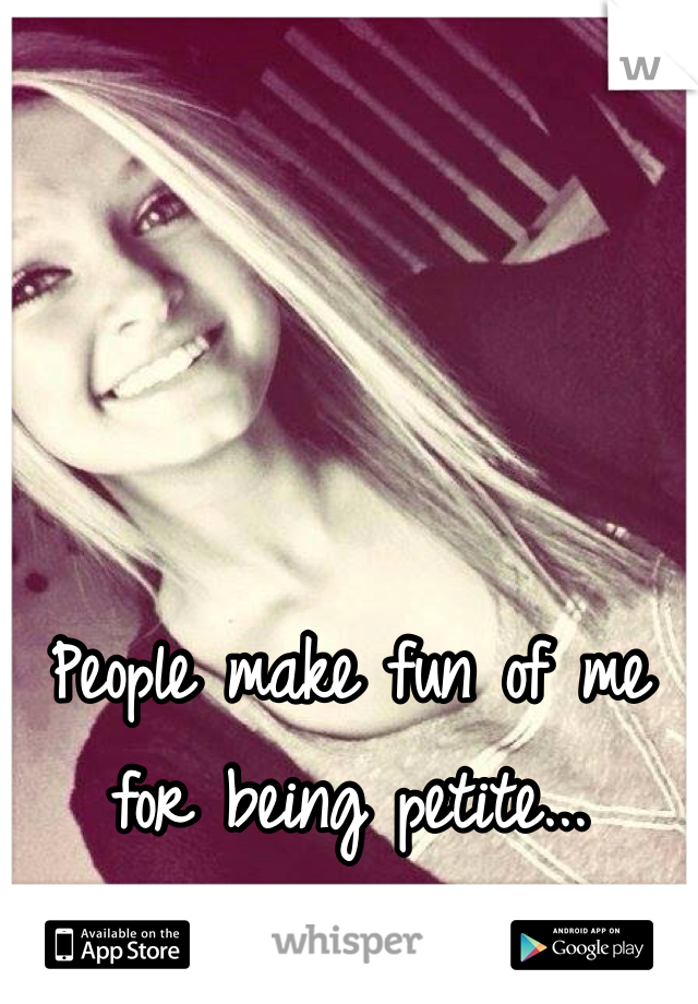 People make fun of me for being petite...