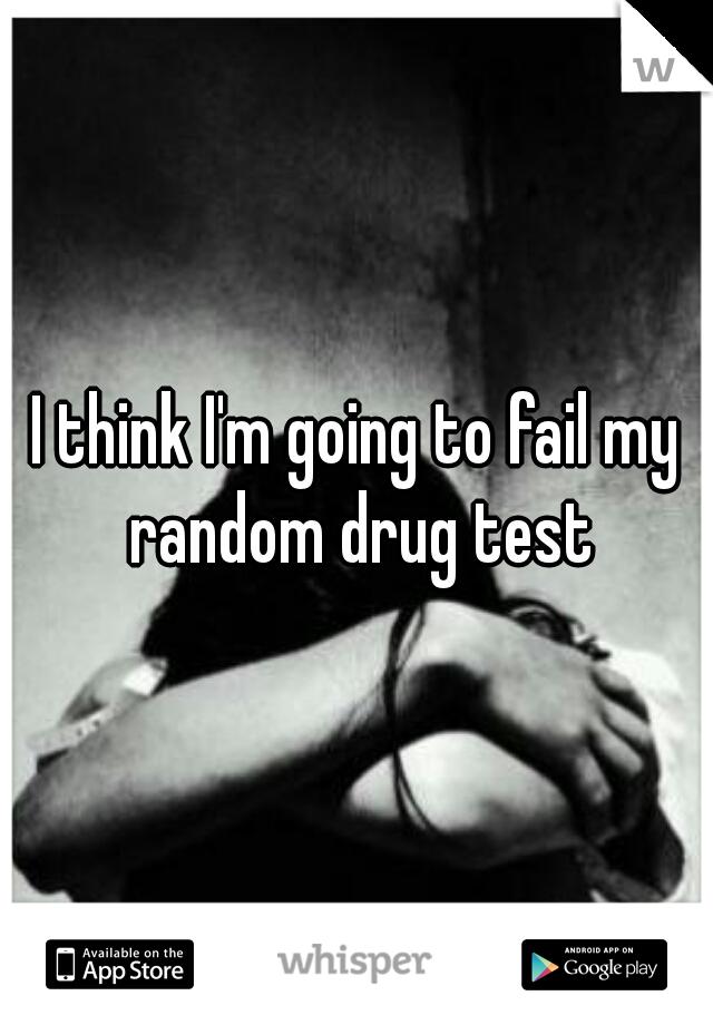 I think I'm going to fail my random drug test