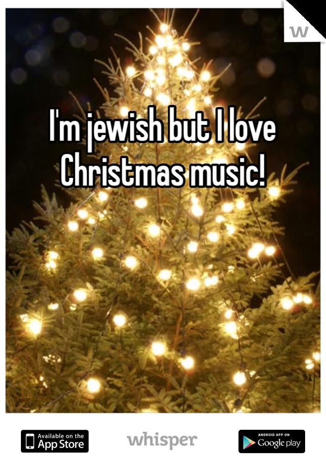 I'm jewish but I love Christmas music!