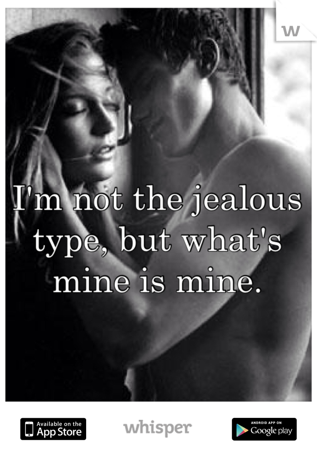 I'm not the jealous type, but what's mine is mine.