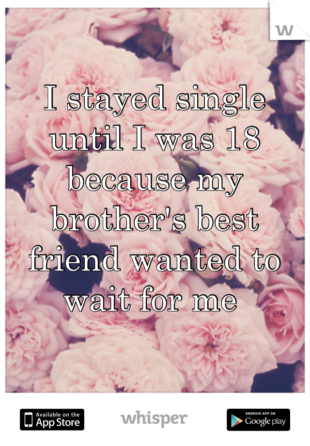I stayed single until I was 18 because my brother's best friend wanted to wait for me