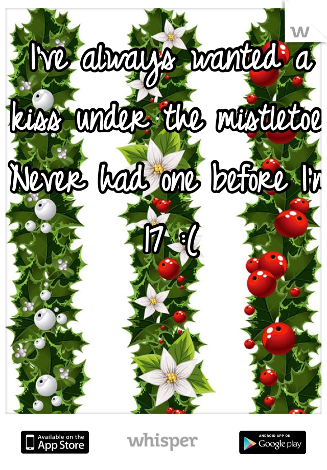 I've always wanted a kiss under the mistletoe. Never had one before I'm 17 :(