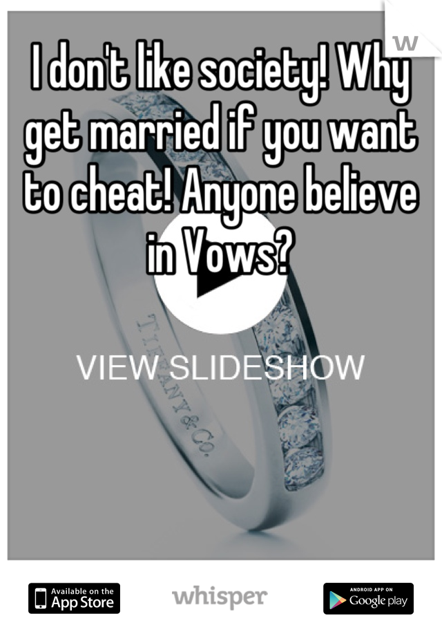 I don't like society! Why get married if you want to cheat! Anyone believe in Vows?