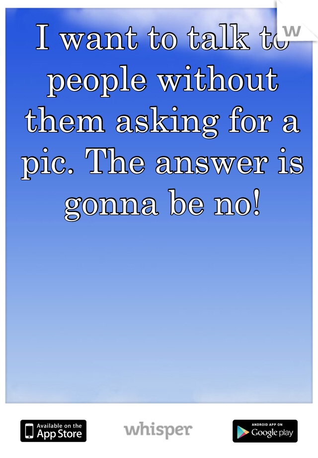 I want to talk to people without them asking for a pic. The answer is gonna be no!