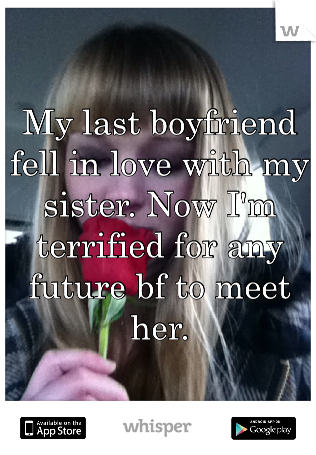 My last boyfriend fell in love with my sister. Now I'm terrified for any future bf to meet her.