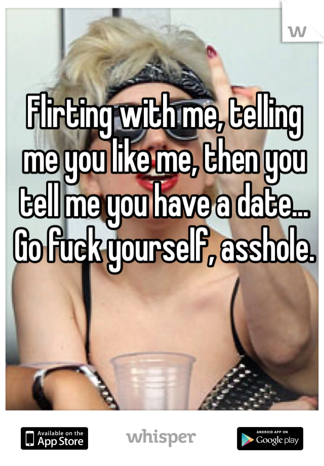 Flirting with me, telling me you like me, then you tell me you have a date... Go fuck yourself, asshole.