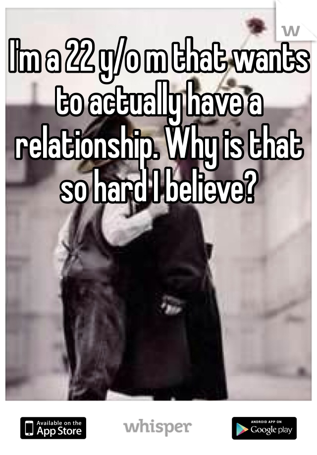 I'm a 22 y/o m that wants to actually have a relationship. Why is that so hard I believe?