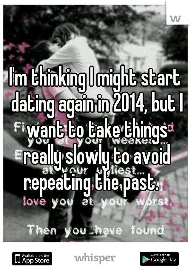 I'm thinking I might start dating again in 2014, but I want to take things really slowly to avoid repeating the past.