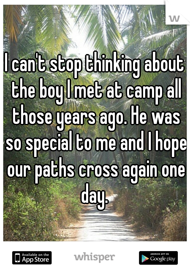 I can't stop thinking about the boy I met at camp all those years ago. He was so special to me and I hope our paths cross again one day.
