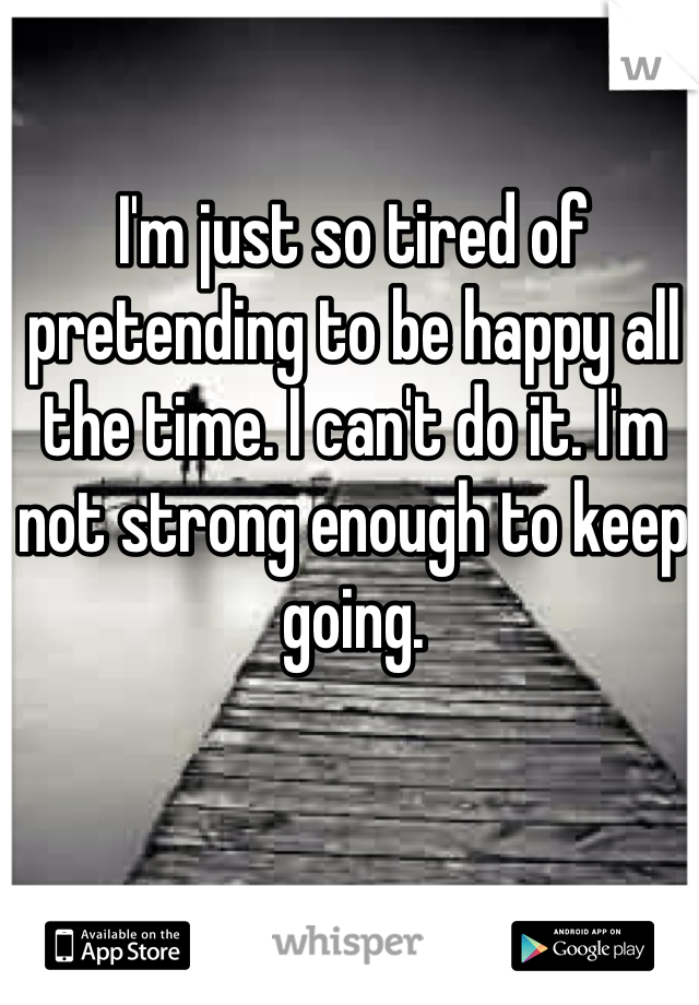 I'm just so tired of pretending to be happy all the time. I can't do it. I'm not strong enough to keep going.