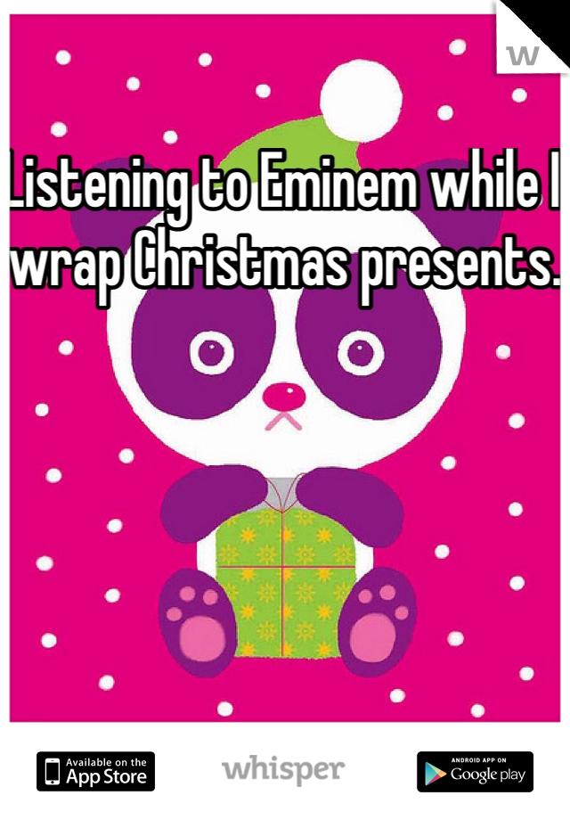 Listening to Eminem while I wrap Christmas presents.