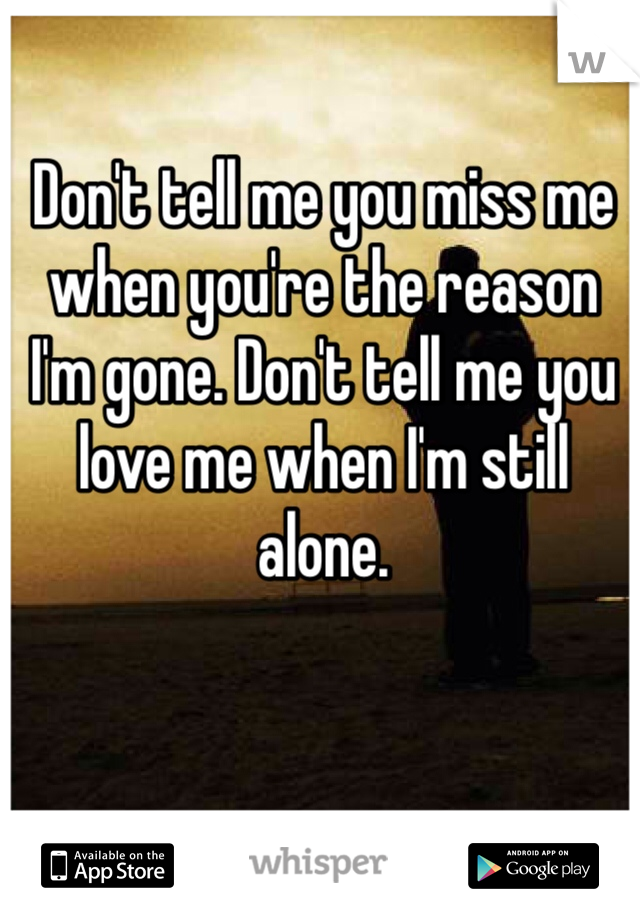 Don't tell me you miss me when you're the reason I'm gone. Don't tell me you love me when I'm still alone.