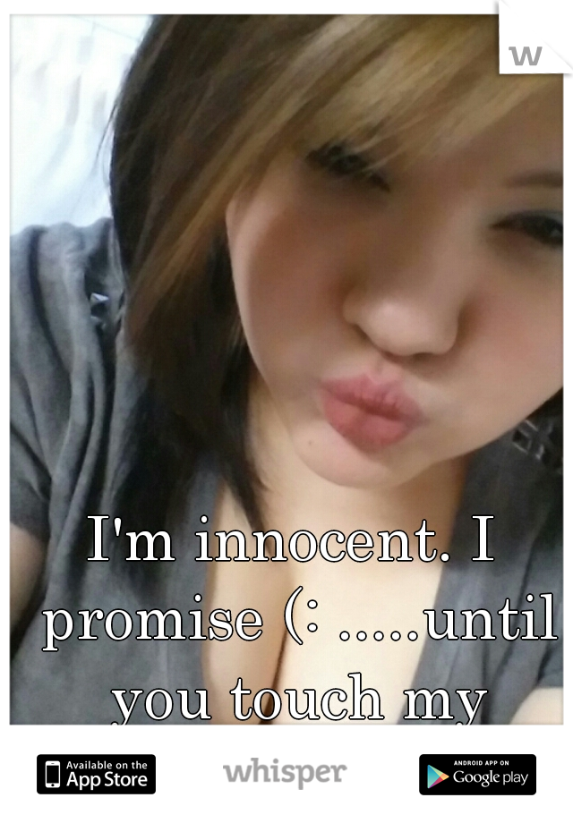 I'm innocent. I promise (: .....until you touch my Phone.