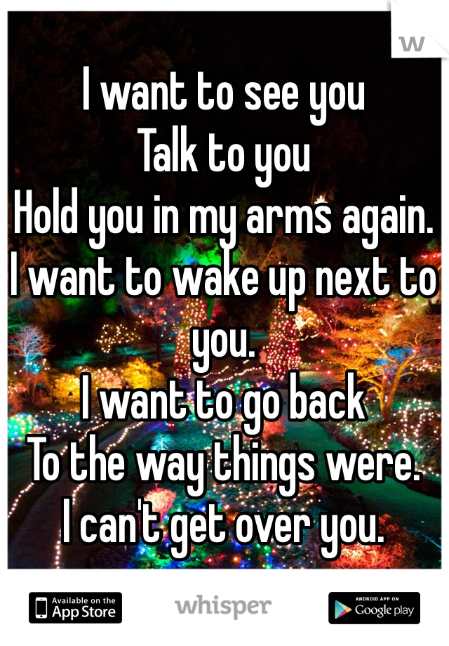 I want to see you Talk to you Hold you in my arms again. I want to wake up next to you. I want to go back To the way things were. I can't get over you.