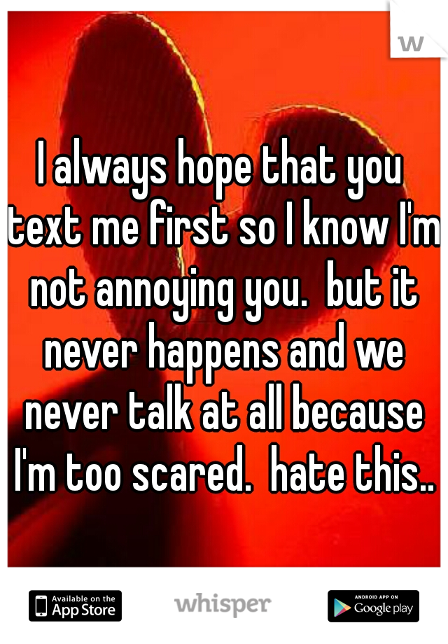 I always hope that you text me first so I know I'm not annoying you.  but it never happens and we never talk at all because I'm too scared.  hate this..