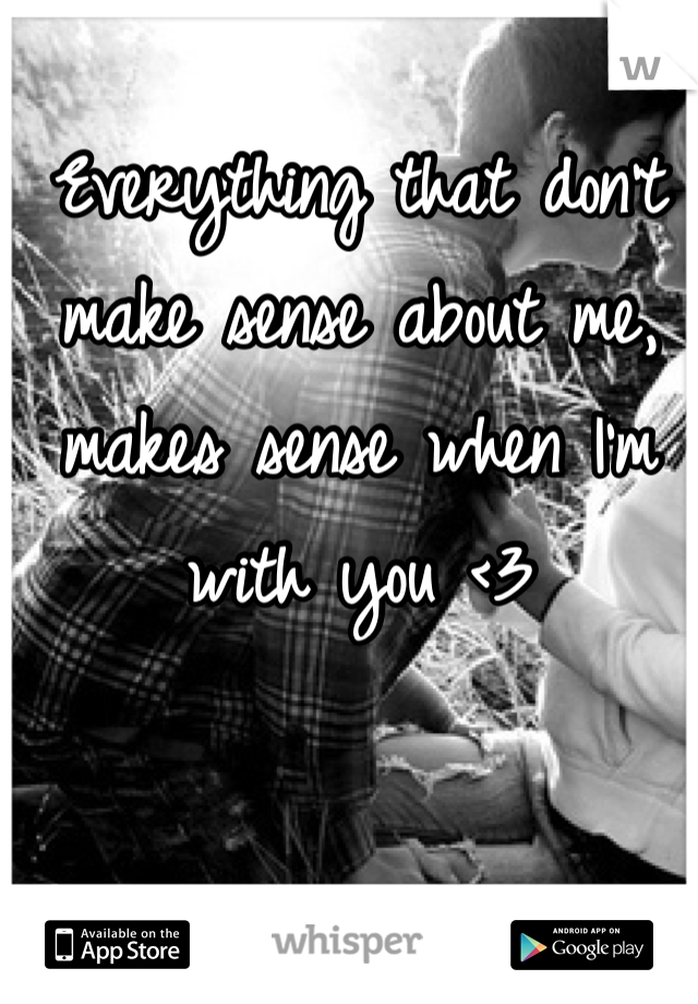 Everything that don't make sense about me, makes sense when I'm with you <3