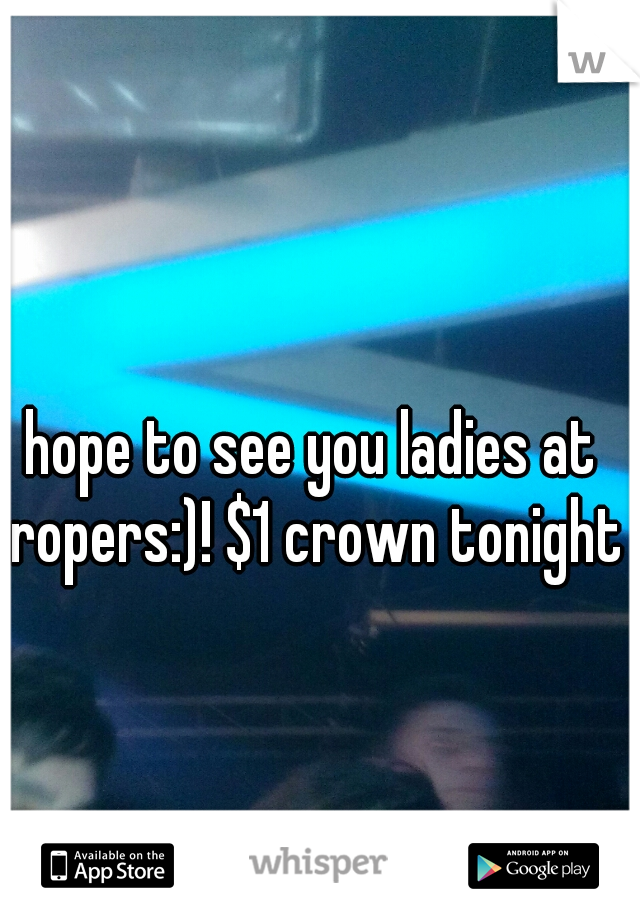 hope to see you ladies at ropers:)! $1 crown tonight