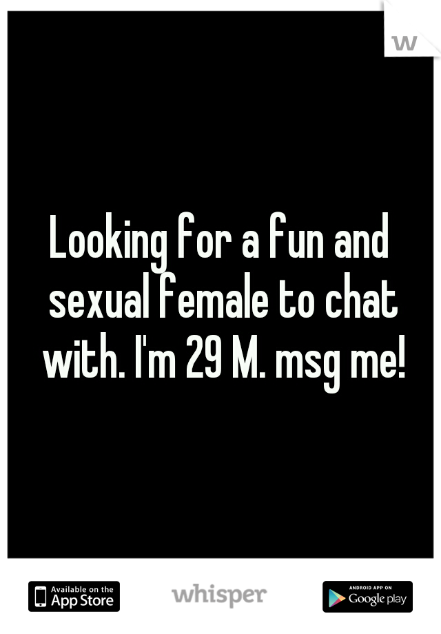 Looking for a fun and sexual female to chat with. I'm 29 M. msg me!