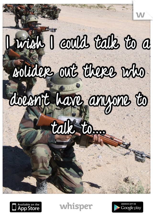 I wish I could talk to a solider out there who doesn't have anyone to talk to....