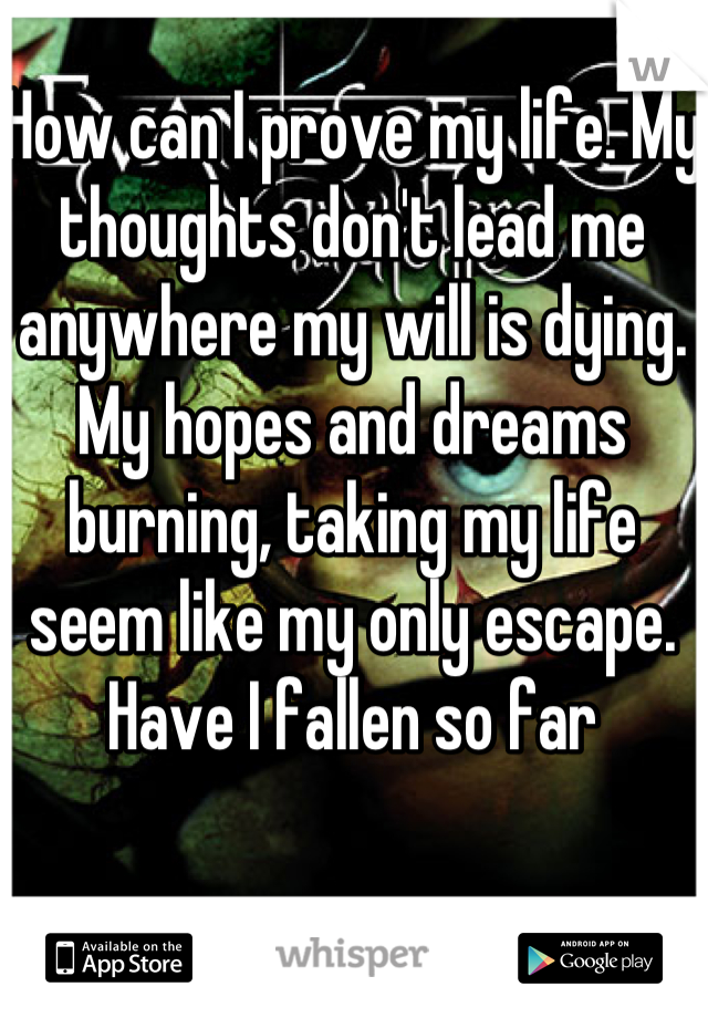 How can I prove my life. My thoughts don't lead me anywhere my will is dying. My hopes and dreams burning, taking my life seem like my only escape. Have I fallen so far