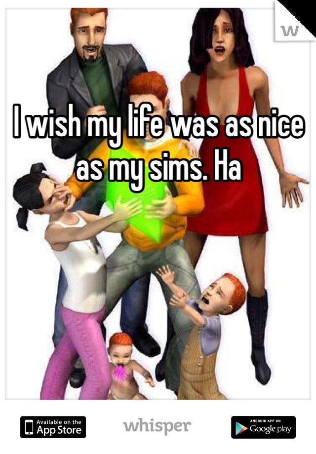 I wish my life was as nice as my sims. Ha