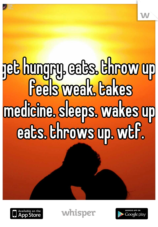get hungry. eats. throw up. feels weak. takes medicine. sleeps. wakes up. eats. throws up. wtf.