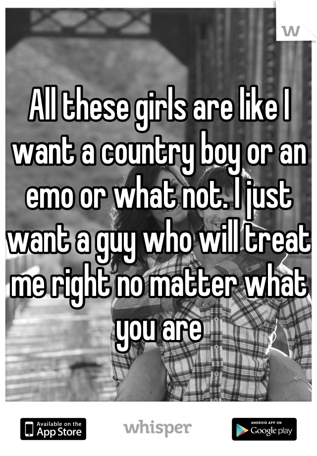 All these girls are like I want a country boy or an emo or what not. I just want a guy who will treat me right no matter what you are