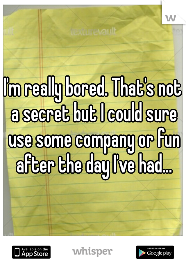 I'm really bored. That's not a secret but I could sure use some company or fun after the day I've had...
