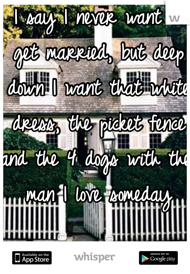 I say I never want to get married, but deep down I want that white dress, the picket fence and the 4 dogs with the man I love someday