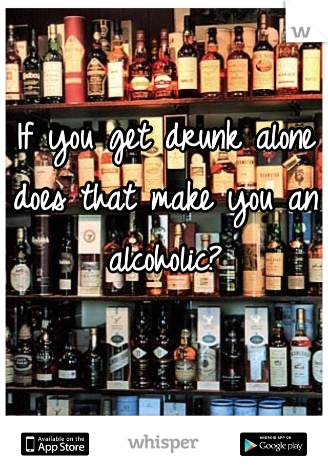 If you get drunk alone does that make you an alcoholic?