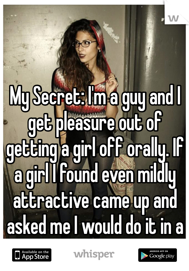 My Secret: I'm a guy and I get pleasure out of getting a girl off orally. If a girl I found even mildly attractive came up and asked me I would do it in a heartbeat..
