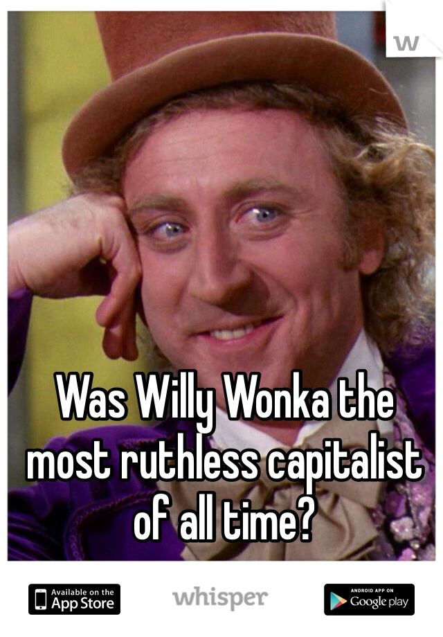 Was Willy Wonka the most ruthless capitalist of all time?