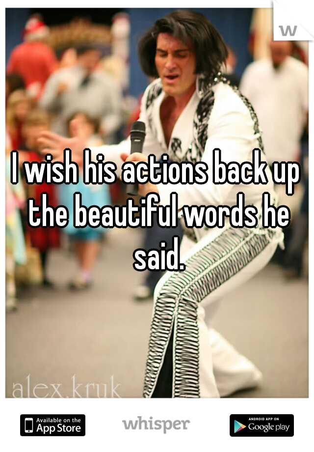 I wish his actions back up the beautiful words he said.
