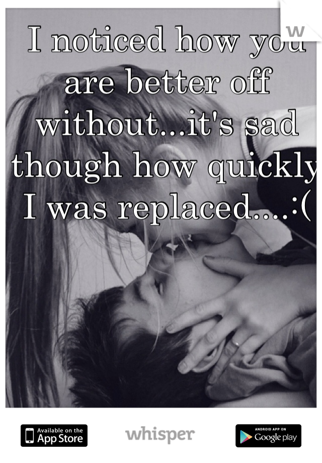 I noticed how you are better off without...it's sad though how quickly I was replaced....:(