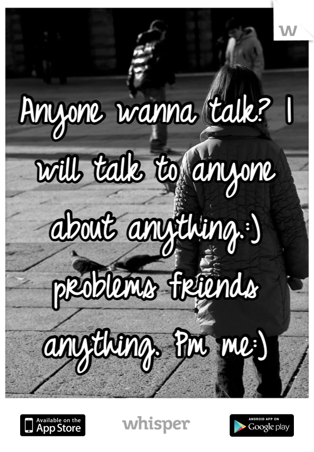 Anyone wanna talk? I will talk to anyone about anything.:) problems friends anything. Pm me:)