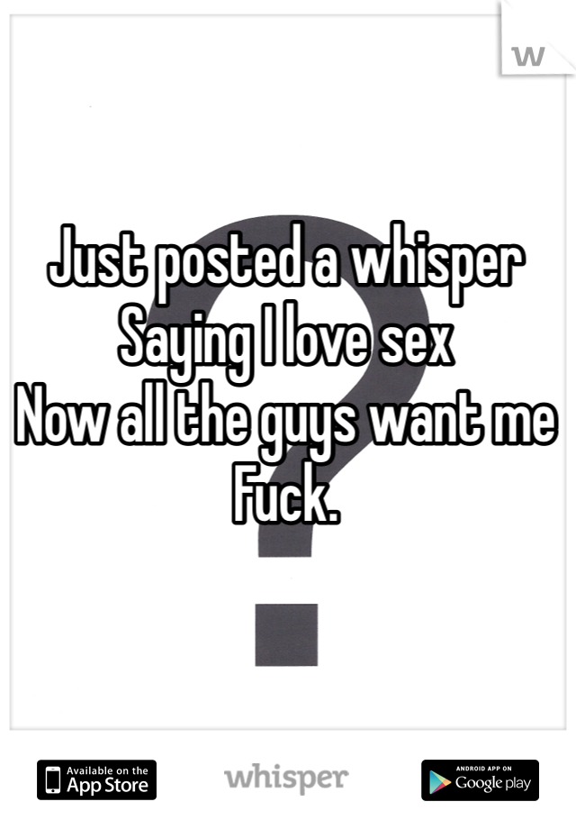 Just posted a whisper  Saying I love sex Now all the guys want me  Fuck.