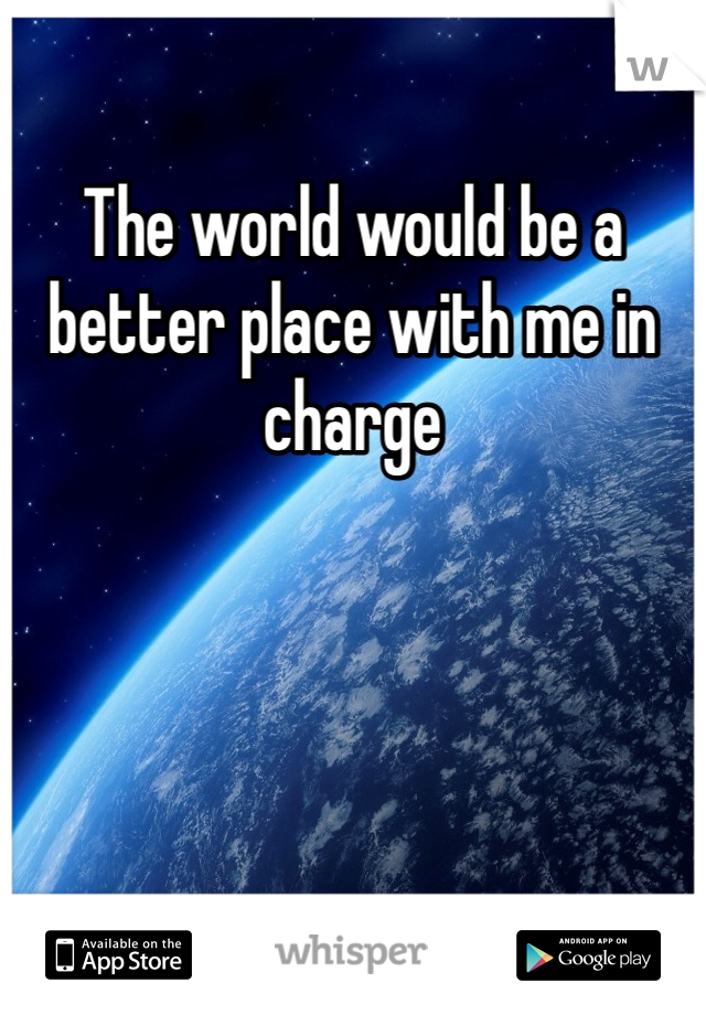 The world would be a better place with me in charge