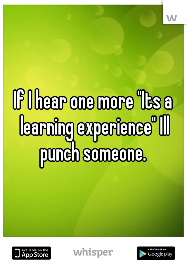 """If I hear one more """"Its a learning experience"""" Ill punch someone."""