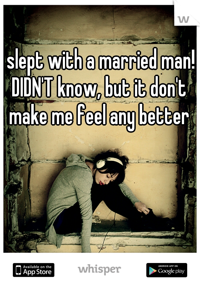 I slept with a married man! DIDN'T know, but it don't make me feel any better