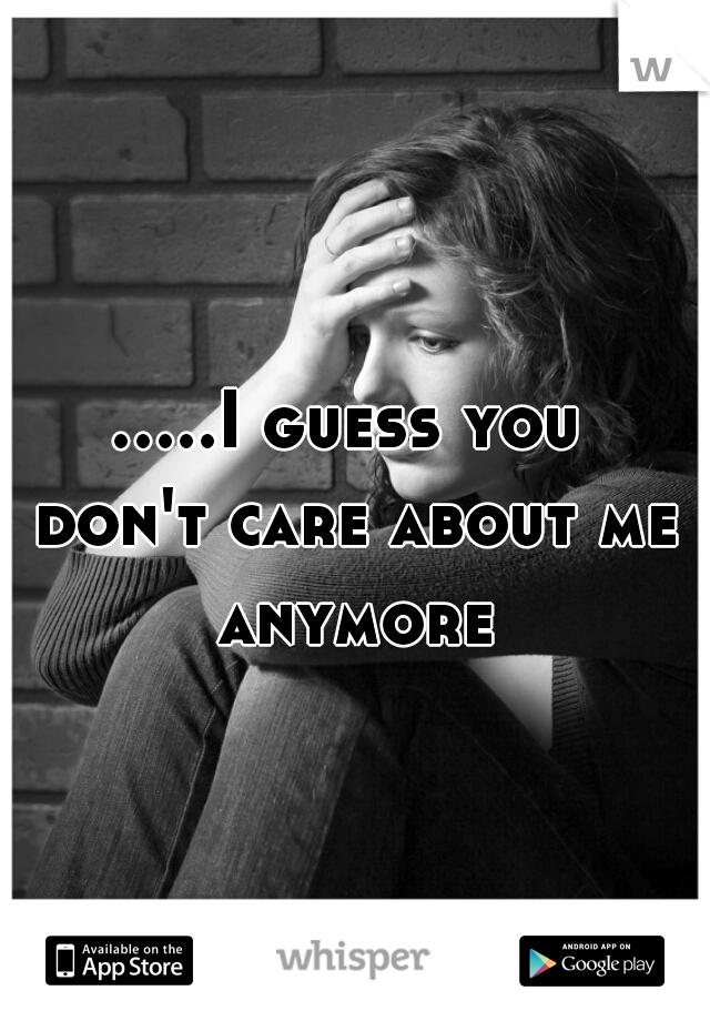 .....I guess you don't care about me anymore