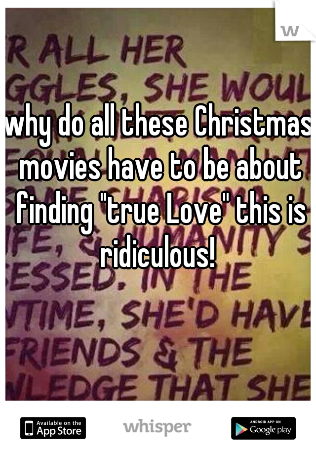 """why do all these Christmas movies have to be about finding """"true Love"""" this is ridiculous!"""