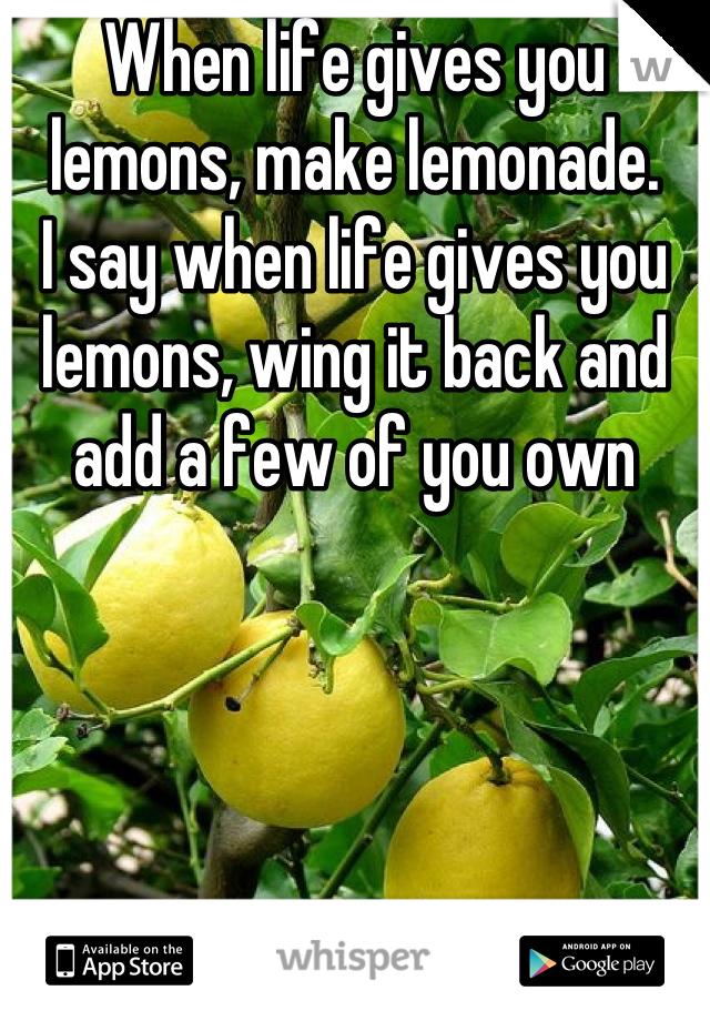 When life gives you lemons, make lemonade. I say when life gives you lemons, wing it back and add a few of you own