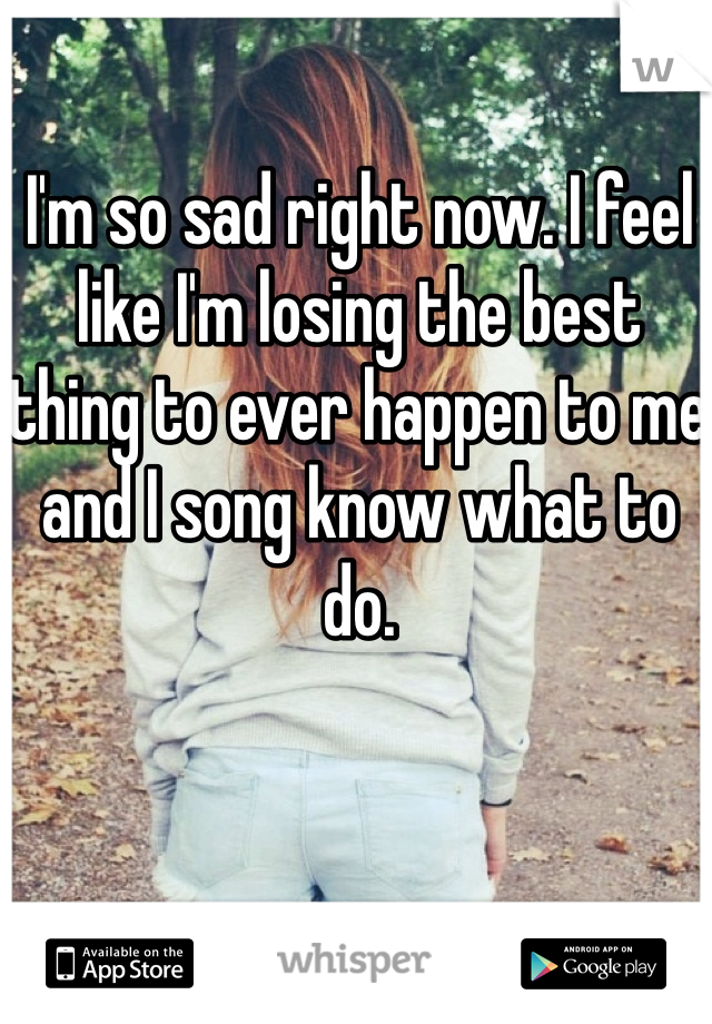 I'm so sad right now. I feel like I'm losing the best thing to ever happen to me and I song know what to do.