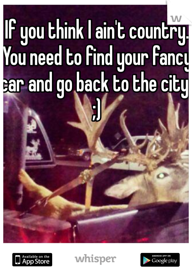 If you think I ain't country. You need to find your fancy car and go back to the city. ;)